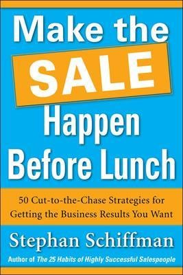 Make the Sale Happen Before Lunch: 50 Cut-to-the-Chase Strategies for Getting the Business Results You Want