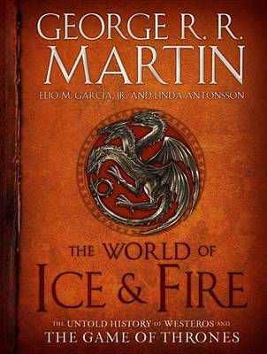 The World of Ice & Fire The Untold History of Westeros and the Game of Thrones