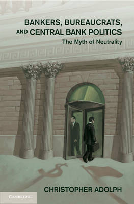 Bankers, Bureaucrats, and Central Bank Politics Bankers, Bureaucrats, and Central Bank Politics: The Myth of Neutrality