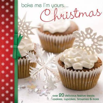 Bake Me I'm Yours... ChristmasOver 20 Delicious Festive Treats: Cookies, Cupcakes, Brownies & More