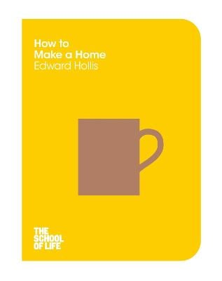 THE SCHOOL OF LIFE: HOW TO MAKE A HOME