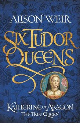 SIX TUDOR QUEENS: KATHERINE OF ARAGON, T