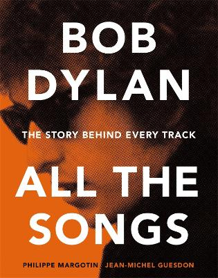 BOB DYLAN ALL THE SONGS: THE STORY BEHIN