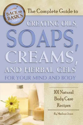 Complete Guide to Creating Oils, Soaps, Creams, and Herbal Gels for Your Mind and Body